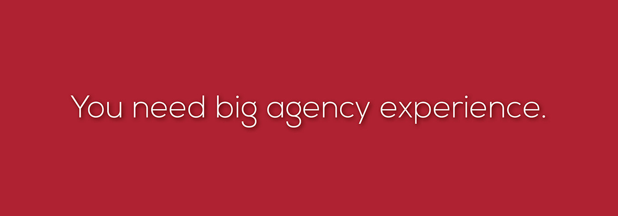 You need big agency experience